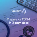Prepare for PDPM in 3 easy steps