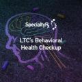 LTC's Behavioral Health Checkup